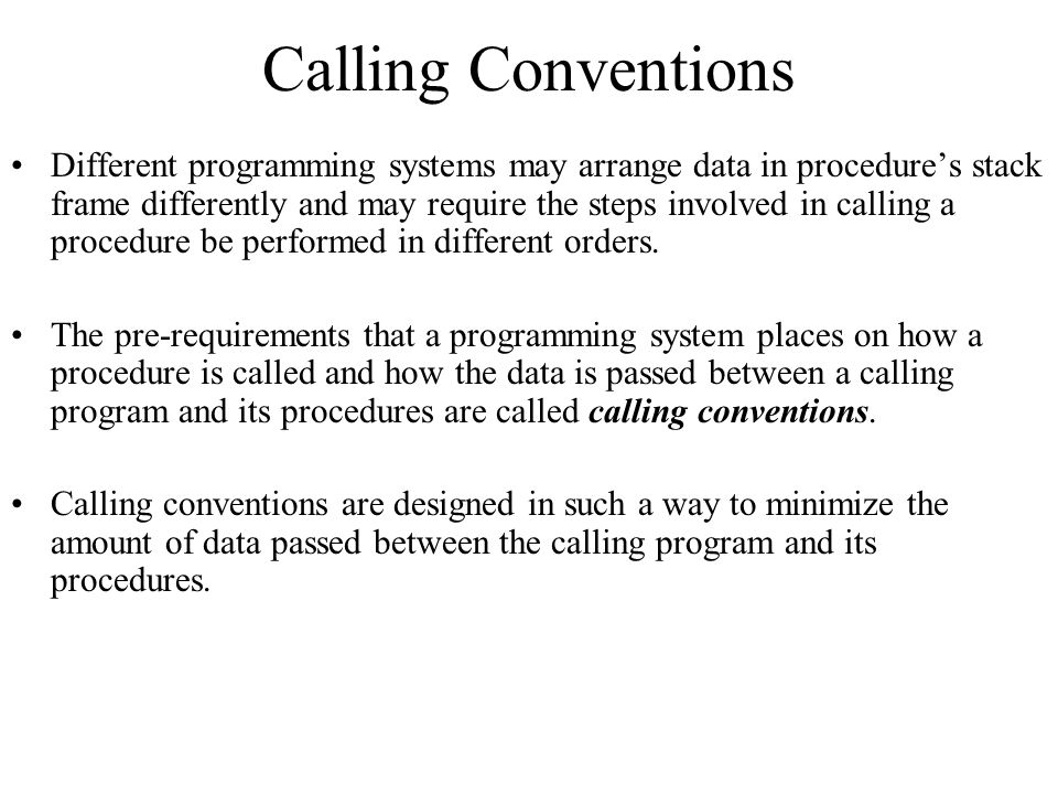 Calling Conventions Different programming systems may arrange data in procedure's stack frame differently and may require the steps involved in calling a procedure be performed in different orders.