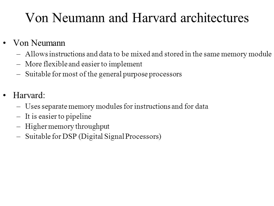Von Neumann and Harvard architectures Von Neumann –Allows instructions and data to be mixed and stored in the same memory module –More flexible and easier to implement –Suitable for most of the general purpose processors Harvard: –Uses separate memory modules for instructions and for data –It is easier to pipeline –Higher memory throughput –Suitable for DSP (Digital Signal Processors)