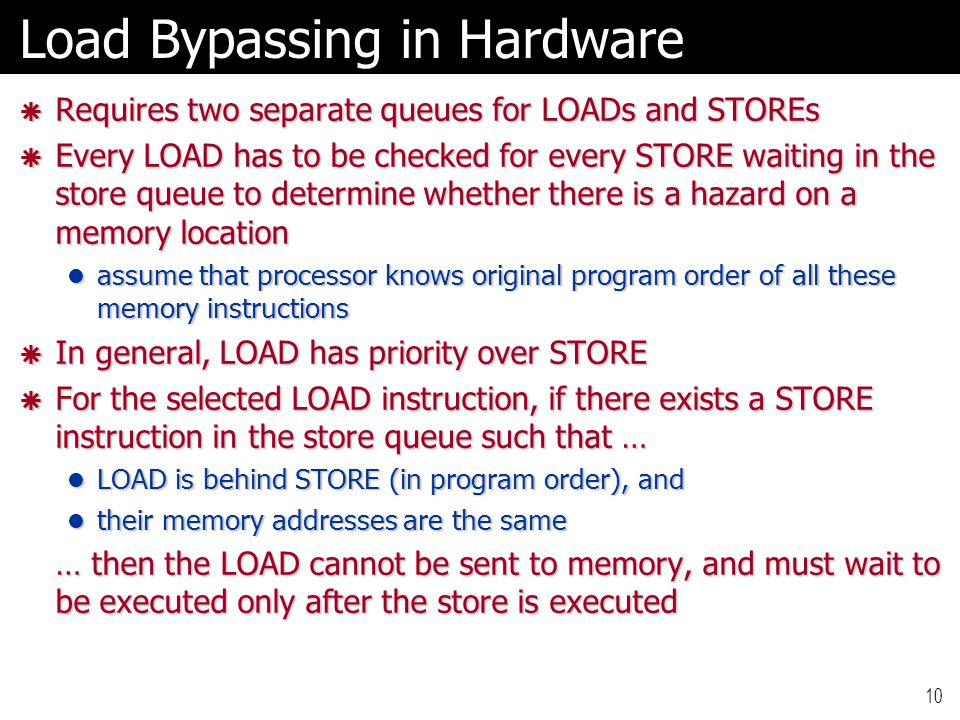 10 Load Bypassing in Hardware  Requires two separate queues for LOADs and STOREs  Every LOAD has to be checked for every STORE waiting in the store