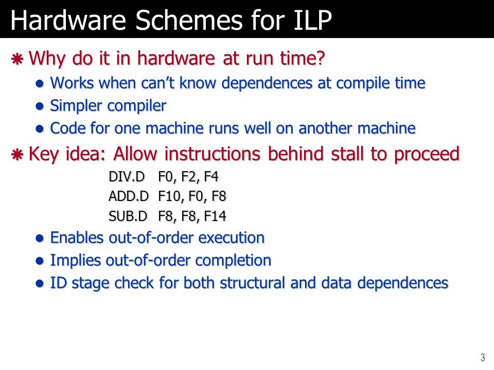 3 Hardware Schemes for ILP  Why do it in hardware at run time? Works when can't know dependences at compile time Works when can't know dependences at