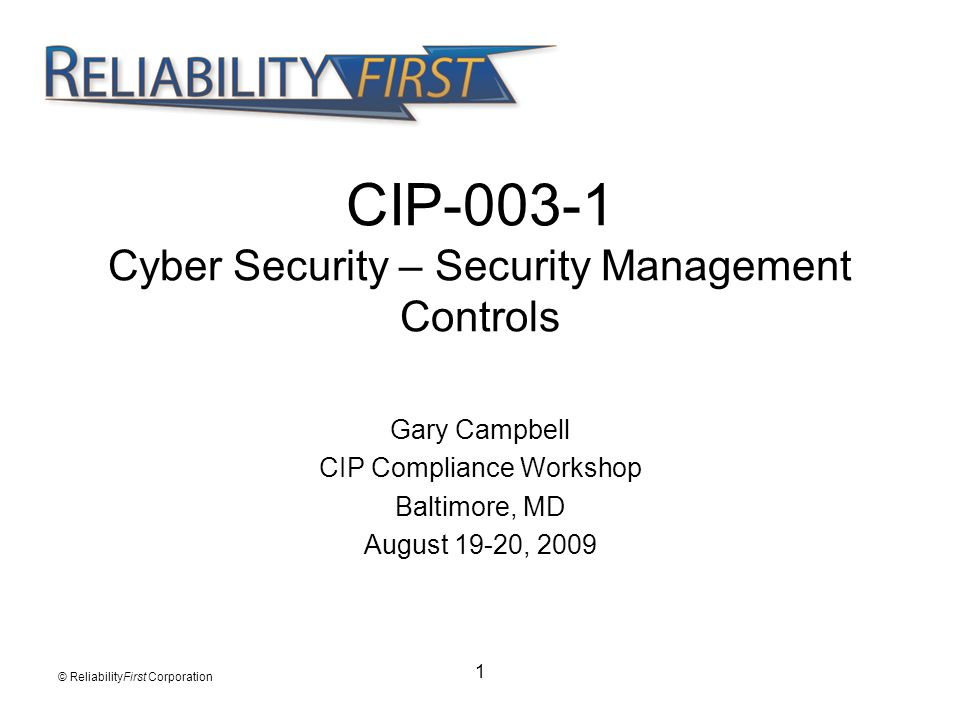 1 CIP-003-1 Cyber Security – Security Management Controls Gary Campbell CIP Compliance Workshop Baltimore, MD August 19-20, 2009 © ReliabilityFirst Co