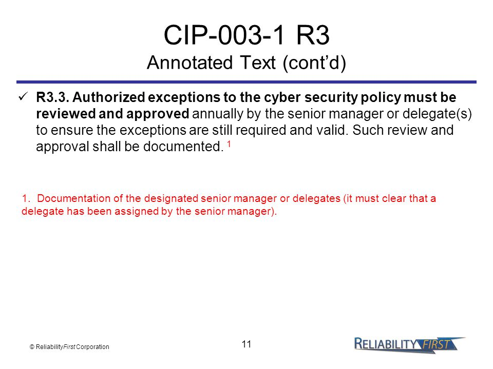 11 CIP-003-1 R3 Annotated Text (cont'd) R3.3. Authorized exceptions to the cyber security policy must be reviewed and approved annually by the senior