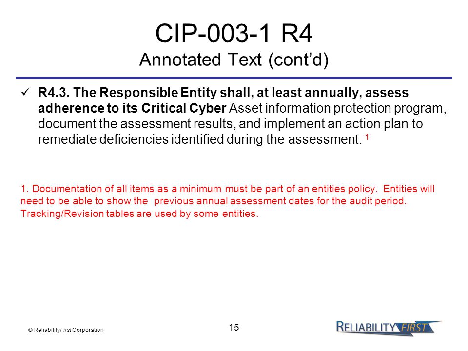 15 CIP-003-1 R4 Annotated Text (cont'd) R4.3. The Responsible Entity shall, at least annually, assess adherence to its Critical Cyber Asset informatio