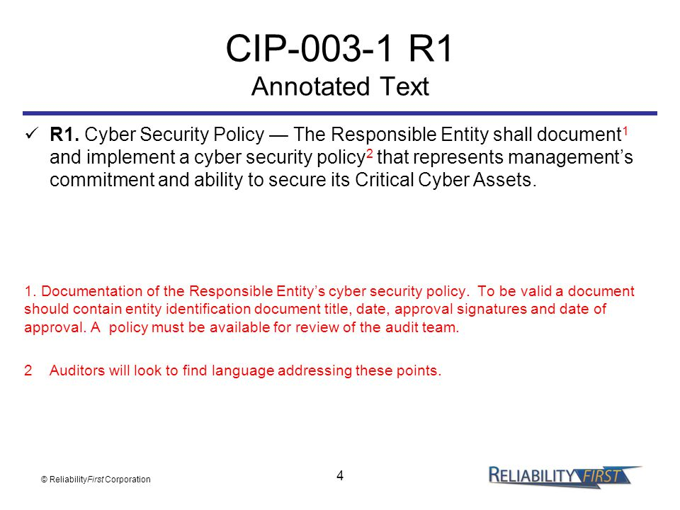 4 CIP-003-1 R1 Annotated Text R1. Cyber Security Policy — The Responsible Entity shall document 1 and implement a cyber security policy 2 that represe
