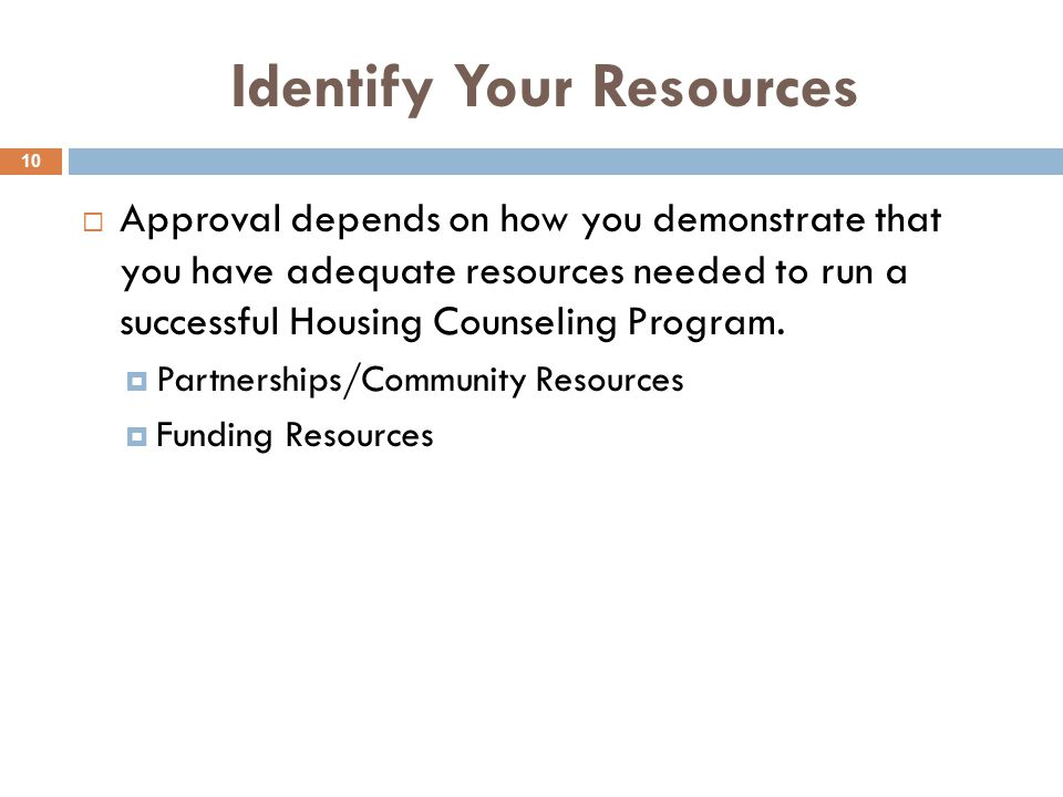 Identify Your Resources  Approval depends on how you demonstrate that you have adequate resources needed to run a successful Housing Counseling Program.
