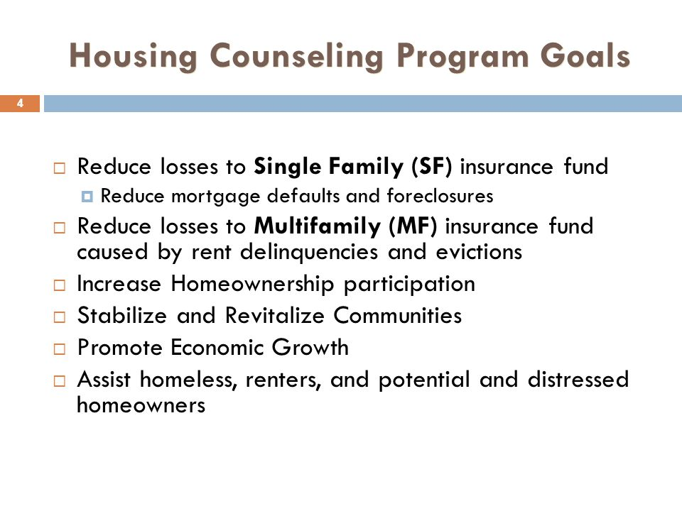 Housing Counseling Program Goals 4  Reduce losses to Single Family (SF) insurance fund  Reduce mortgage defaults and foreclosures  Reduce losses to Multifamily (MF) insurance fund caused by rent delinquencies and evictions  Increase Homeownership participation  Stabilize and Revitalize Communities  Promote Economic Growth  Assist homeless, renters, and potential and distressed homeowners