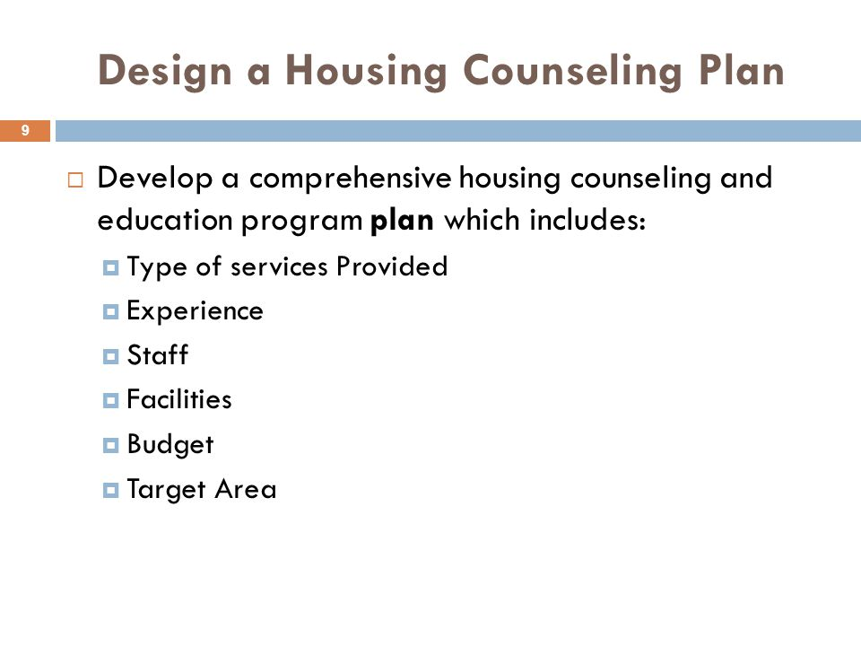 Design a Housing Counseling Plan  Develop a comprehensive housing counseling and education program plan which includes:  Type of services Provided  Experience  Staff  Facilities  Budget  Target Area 9