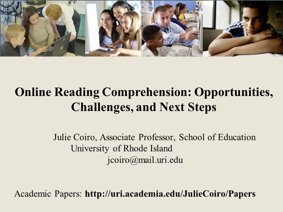 Online Reading Comprehension: Opportunities, Challenges, and Next Steps Julie Coiro, Associate Professor, School of Education University of Rhode Island jcoiro@mail.uri.edu Academic Papers: http://uri.academia.edu/JulieCoiro/Papers