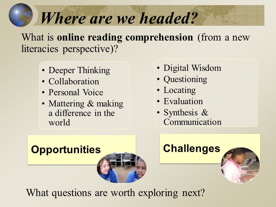 Deeper Thinking Collaboration Personal Voice Mattering & making a difference in the world Opportunities Digital Wisdom Questioning Locating Evaluation Synthesis & Communication Challenges What is online reading comprehension (from a new literacies perspective).