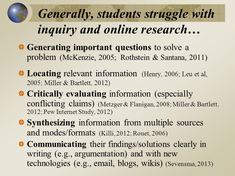 Generally, students struggle with inquiry and online research… Generating important questions to solve a problem (McKenzie, 2005; Rothstein & Santana, 2011) Locating relevant information (Henry, 2006; Leu et al, 2005; Miller & Bartlett, 2012) Critically evaluating information (especially conflicting claims) (Metzger & Flanigan, 2008; Miller & Bartlett, 2012; Pew Internet Study, 2012) Synthesizing information from multiple sources and modes/formats (Killi, 2012; Rouet, 2006) Communicating their findings/solutions clearly in writing (e.g., argumentation) and with new technologies (e.g., email, blogs, wikis) (Sevensma, 2013)