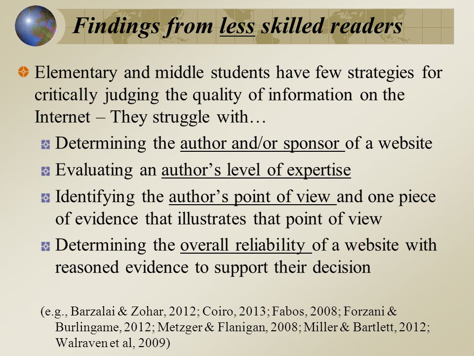 Elementary and middle students have few strategies for critically judging the quality of information on the Internet – They struggle with… Determining the author and/or sponsor of a website Evaluating an author's level of expertise Identifying the author's point of view and one piece of evidence that illustrates that point of view Determining the overall reliability of a website with reasoned evidence to support their decision (e.g., Barzalai & Zohar, 2012; Coiro, 2013; Fabos, 2008; Forzani & Burlingame, 2012; Metzger & Flanigan, 2008; Miller & Bartlett, 2012; Walraven et al, 2009) Findings from less skilled readers