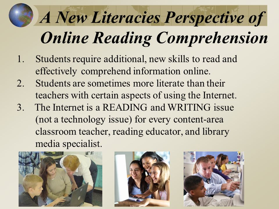 A New Literacies Perspective of Online Reading Comprehension 1.Students require additional, new skills to read and effectively comprehend information online.