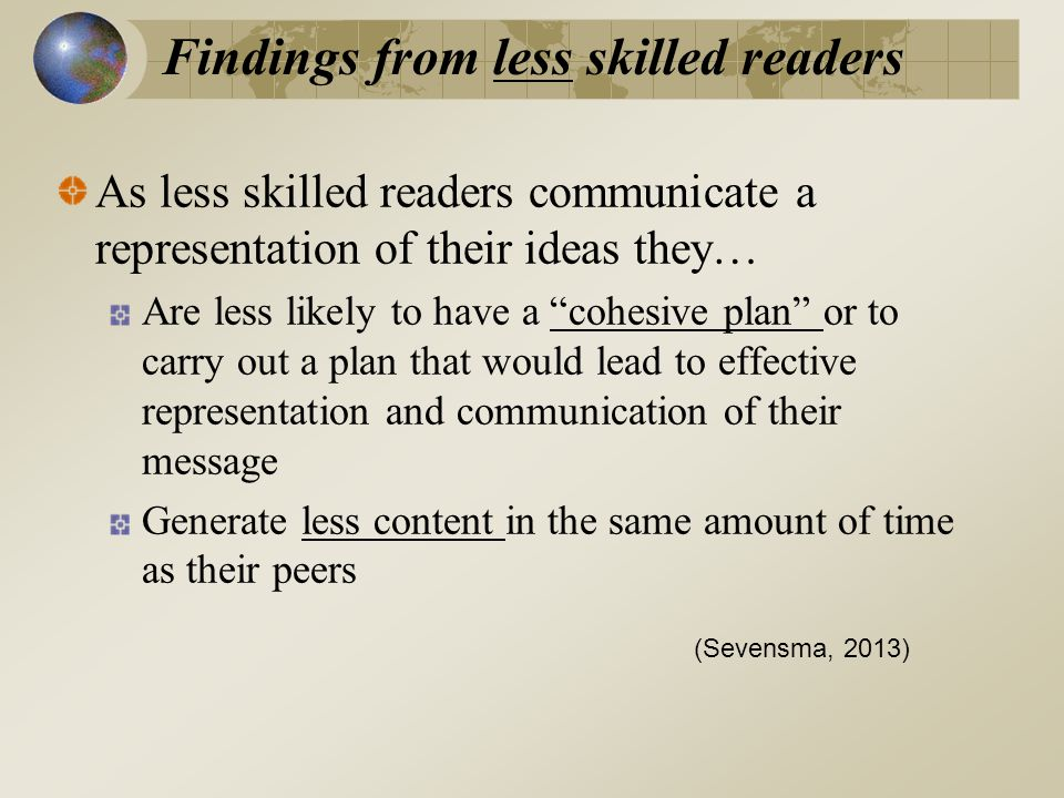 As less skilled readers communicate a representation of their ideas they… Are less likely to have a cohesive plan or to carry out a plan that would lead to effective representation and communication of their message Generate less content in the same amount of time as their peers (Sevensma, 2013) Findings from less skilled readers