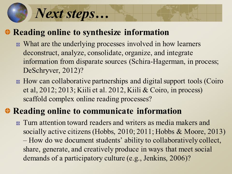 Next steps… Reading online to synthesize information What are the underlying processes involved in how learners deconstruct, analyze, consolidate, organize, and integrate information from disparate sources (Schira-Hagerman, in process; DeSchryver, 2012).