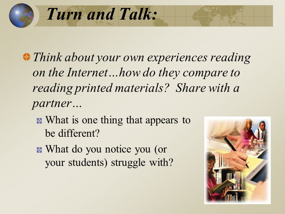 Turn and Talk: Think about your own experiences reading on the Internet…how do they compare to reading printed materials.