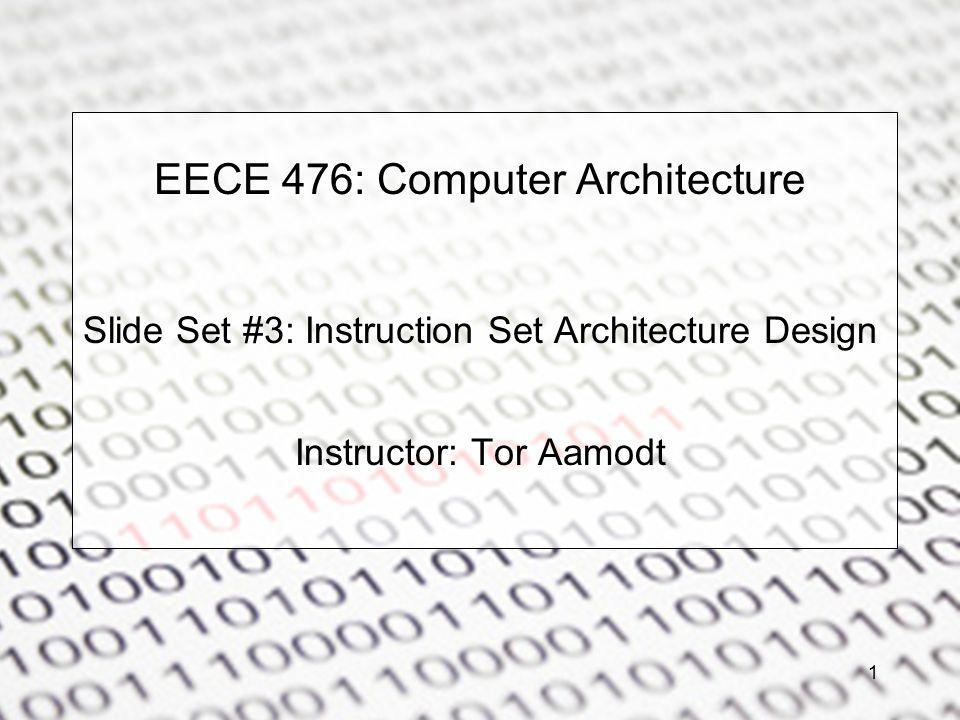 EECE 476: Computer Architecture Slide Set #3: Instruction Set Architecture Design Instructor: Tor Aamodt 1