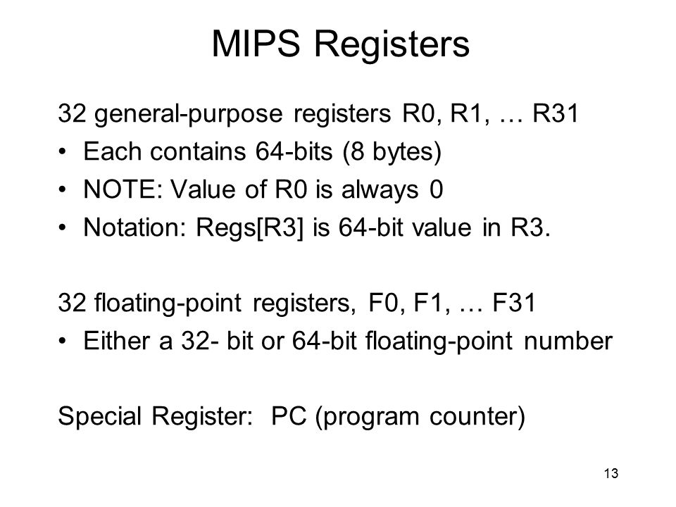MIPS Registers 32 general-purpose registers R0, R1, … R31 Each contains 64-bits (8 bytes) NOTE: Value of R0 is always 0 Notation: Regs[R3] is 64-bit v