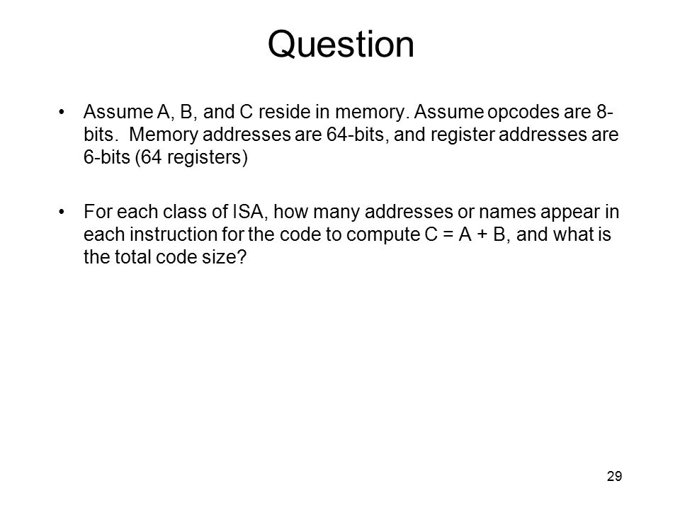 Question Assume A, B, and C reside in memory. Assume opcodes are 8- bits. Memory addresses are 64-bits, and register addresses are 6-bits (64 register