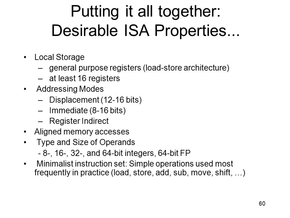 Putting it all together: Desirable ISA Properties... Local Storage – general purpose registers (load-store architecture) – at least 16 registers Addre