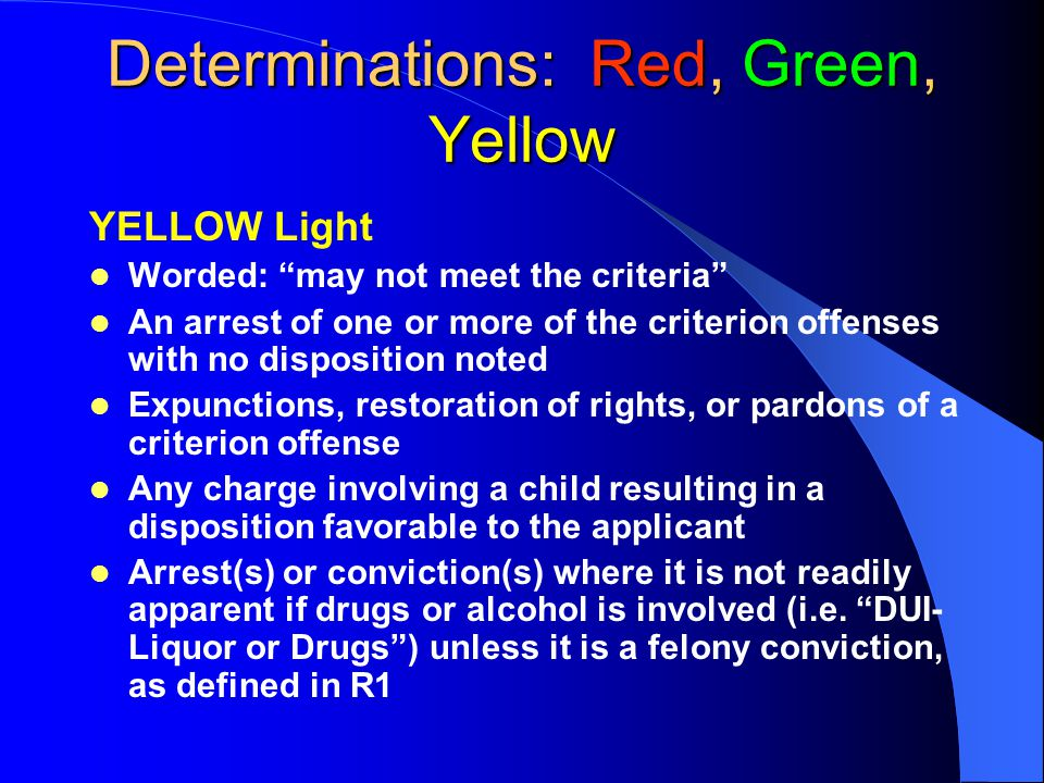 Determinations: Red, Green, Yellow YELLOW Light Worded: may not meet the criteria An arrest of one or more of the criterion offenses with no disposition noted Expunctions, restoration of rights, or pardons of a criterion offense Any charge involving a child resulting in a disposition favorable to the applicant Arrest(s) or conviction(s) where it is not readily apparent if drugs or alcohol is involved (i.e.