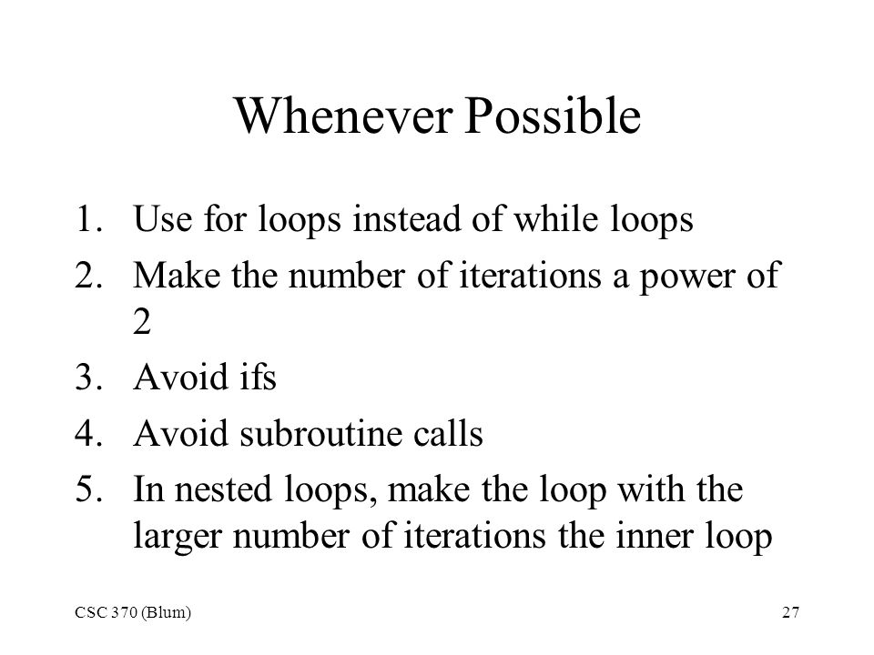 CSC 370 (Blum)27 Whenever Possible 1.Use for loops instead of while loops 2.Make the number of iterations a power of 2 3.Avoid ifs 4.Avoid subroutine calls 5.In nested loops, make the loop with the larger number of iterations the inner loop