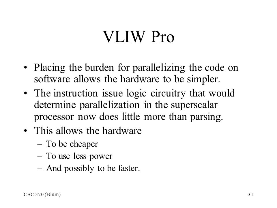 CSC 370 (Blum)31 VLIW Pro Placing the burden for parallelizing the code on software allows the hardware to be simpler.
