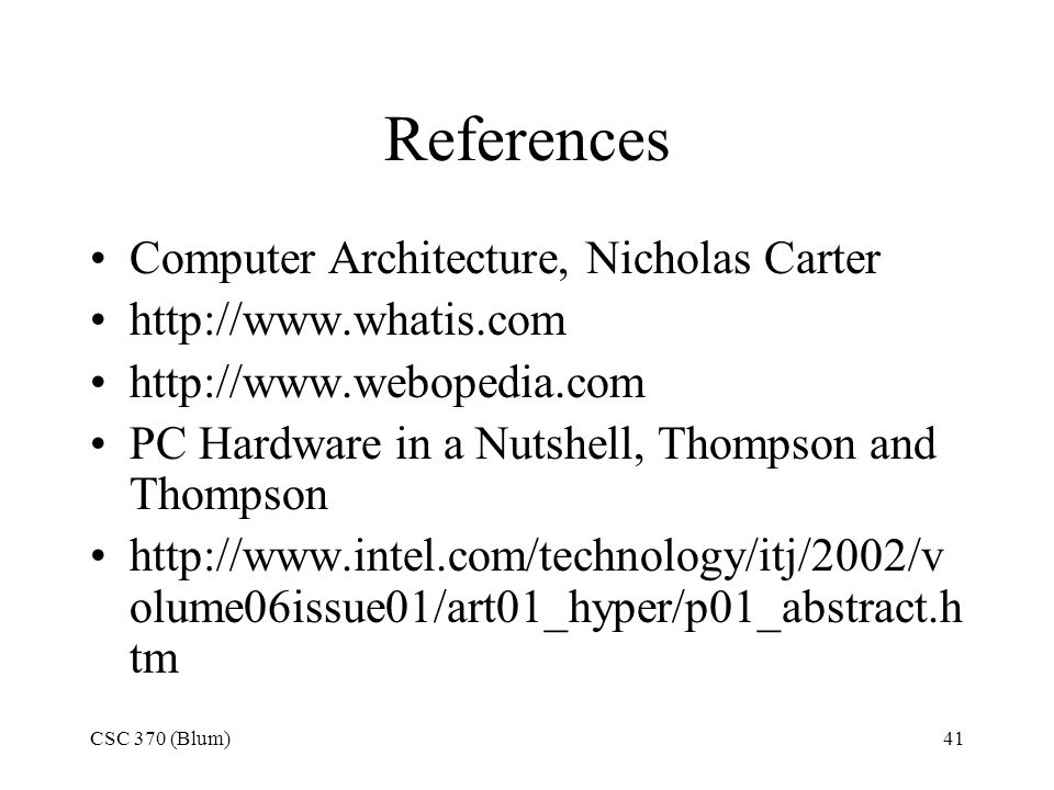 CSC 370 (Blum)41 References Computer Architecture, Nicholas Carter http://www.whatis.com http://www.webopedia.com PC Hardware in a Nutshell, Thompson and Thompson http://www.intel.com/technology/itj/2002/v olume06issue01/art01_hyper/p01_abstract.h tm