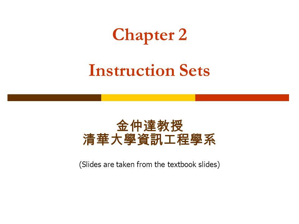Chapter 2 Instruction Sets 金仲達教授 清華大學資訊工程學系 (Slides are taken from the textbook slides)