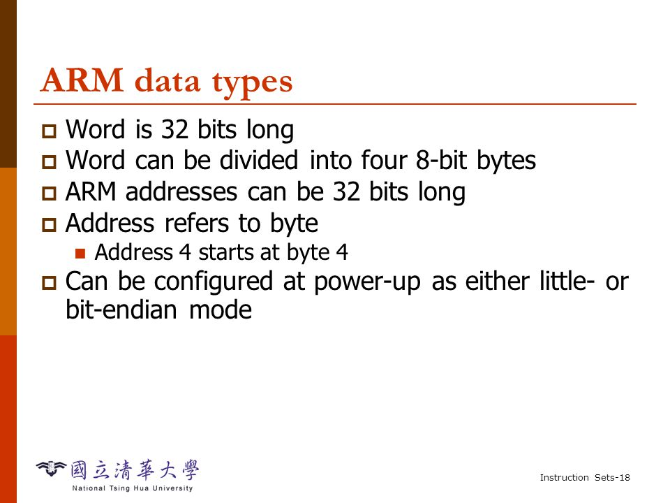 Instruction Sets-17 Endianness  Relationship between bit and byte/word ordering defines endianness: byte 3byte 2byte 1byte 0 byte 1byte 2byte 3 MSB LSB MSBLSB little-endian big-endian word 4 word 0 word 4 word 0