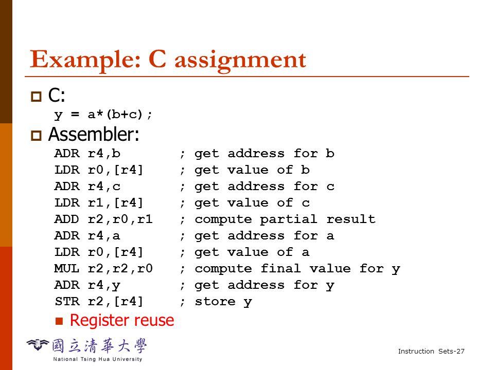 Instruction Sets-26 Example: C assignments  C: x = (a + b) - c;  Assembler: ADR r4,a; get address for a LDR r0,[r4]; get value of a ADR r4,b; get address for b, reusing r4 LDR r1,[r4]; get value of b ADD r3,r0,r1; compute a+b ADR r4,c; get address for c LDR r2,[r4]; get value of c SUB r3,r3,r2; complete computation of x ADR r4,x; get address for x STR r3[r4]; store value of x