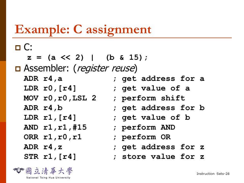 Instruction Sets-27 Example: C assignment  C: y = a*(b+c);  Assembler: ADR r4,b ; get address for b LDR r0,[r4] ; get value of b ADR r4,c ; get address for c LDR r1,[r4] ; get value of c ADD r2,r0,r1 ; compute partial result ADR r4,a ; get address for a LDR r0,[r4] ; get value of a MUL r2,r2,r0 ; compute final value for y ADR r4,y ; get address for y STR r2,[r4] ; store y Register reuse