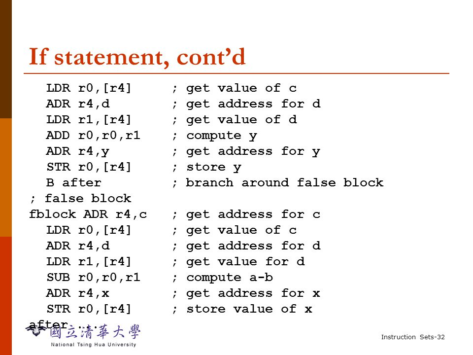 Instruction Sets-31 Example: if statement  C: if (a > b) { x = 5; y = c + d; } else x = c - d;  Assembler: ; compute and test condition ADR r4,a ; get address for a LDR r0,[r4] ; get value of a ADR r4,b ; get address for b LDR r1,[r4] ; get value for b CMP r0,r1 ; compare a < b BGE fblock ; if a >= b, branch to false block ; true block MOV r0,#5 ; generate value for x ADR r4,x ; get address for x STR r0,[r4] ; store x ADR r4,c ; get address for c