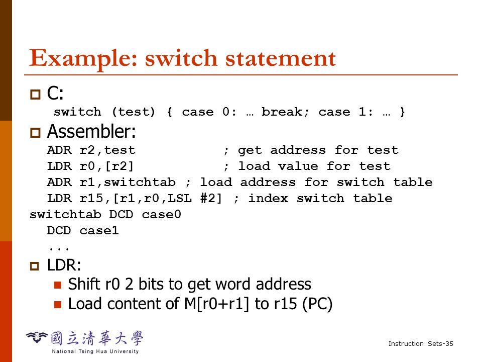 Instruction Sets-34 Conditional execution, cont'd ; false block ADRGE r4,c ; get address for c LDRGE r0,[r4] ; get value of c ADRGE r4,d ; get address for d LDRGE r1,[r4] ; get value for d SUBGE r0,r0,r1 ; compute a-b ADRGE r4,x ; get address for x STRGE r0,[r4] ; store value of x  Conditional execution works best for small conditionals