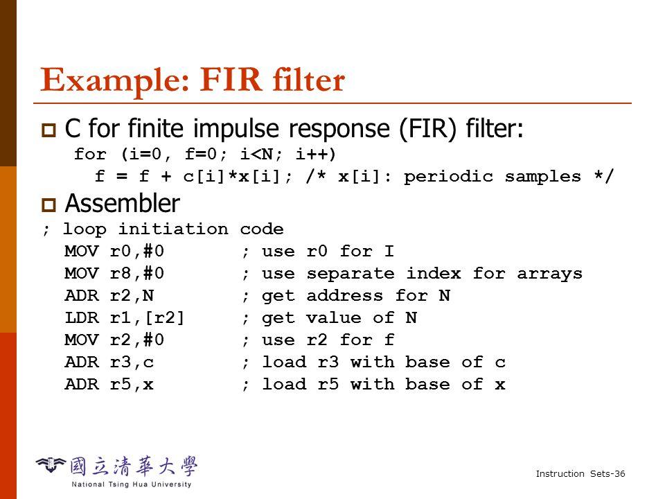 Instruction Sets-35 Example: switch statement  C: switch (test) { case 0: … break; case 1: … }  Assembler: ADR r2,test ; get address for test LDR r0,[r2] ; load value for test ADR r1,switchtab ; load address for switch table LDR r15,[r1,r0,LSL #2] ; index switch table switchtab DCD case0 DCD case1...