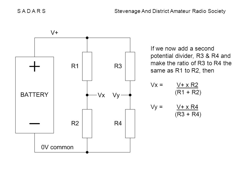 S A D A R S Stevenage And District Amateur Radio Society If we now add a second potential divider, R3 & R4 and make the ratio of R3 to R4 the same as