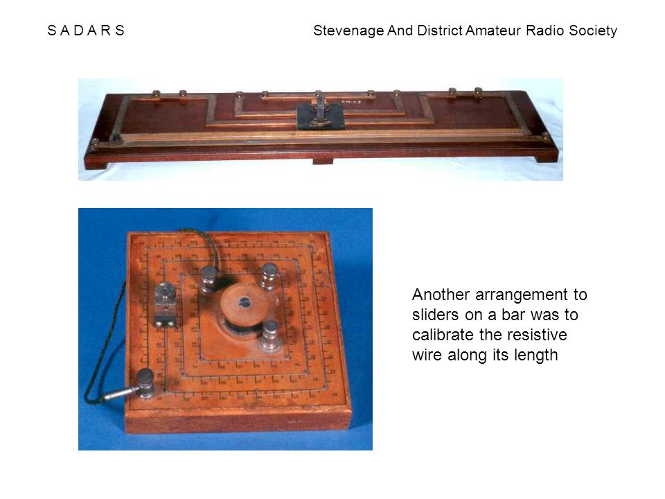 S A D A R S Stevenage And District Amateur Radio Society Another arrangement to sliders on a bar was to calibrate the resistive wire along its length