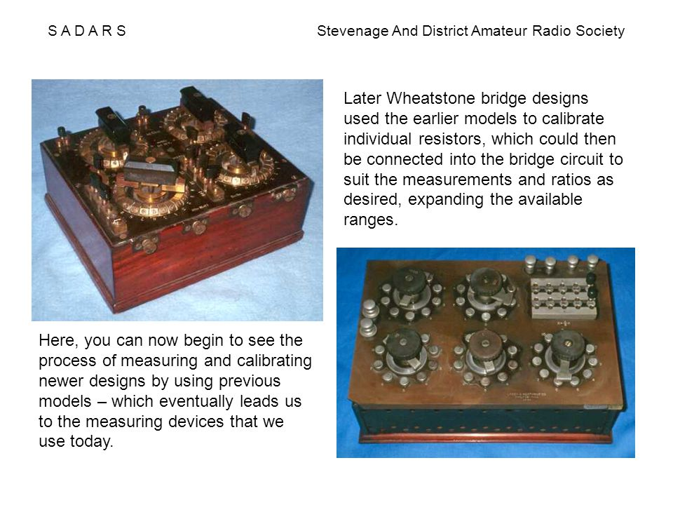 S A D A R S Stevenage And District Amateur Radio Society Later Wheatstone bridge designs used the earlier models to calibrate individual resistors, wh