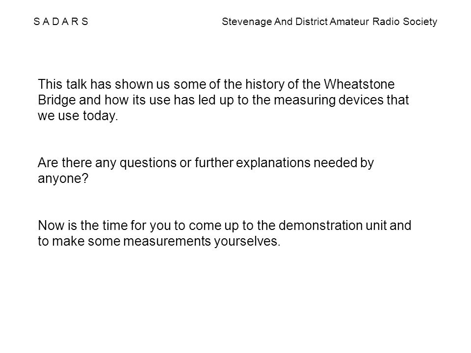 S A D A R S Stevenage And District Amateur Radio Society This talk has shown us some of the history of the Wheatstone Bridge and how its use has led u