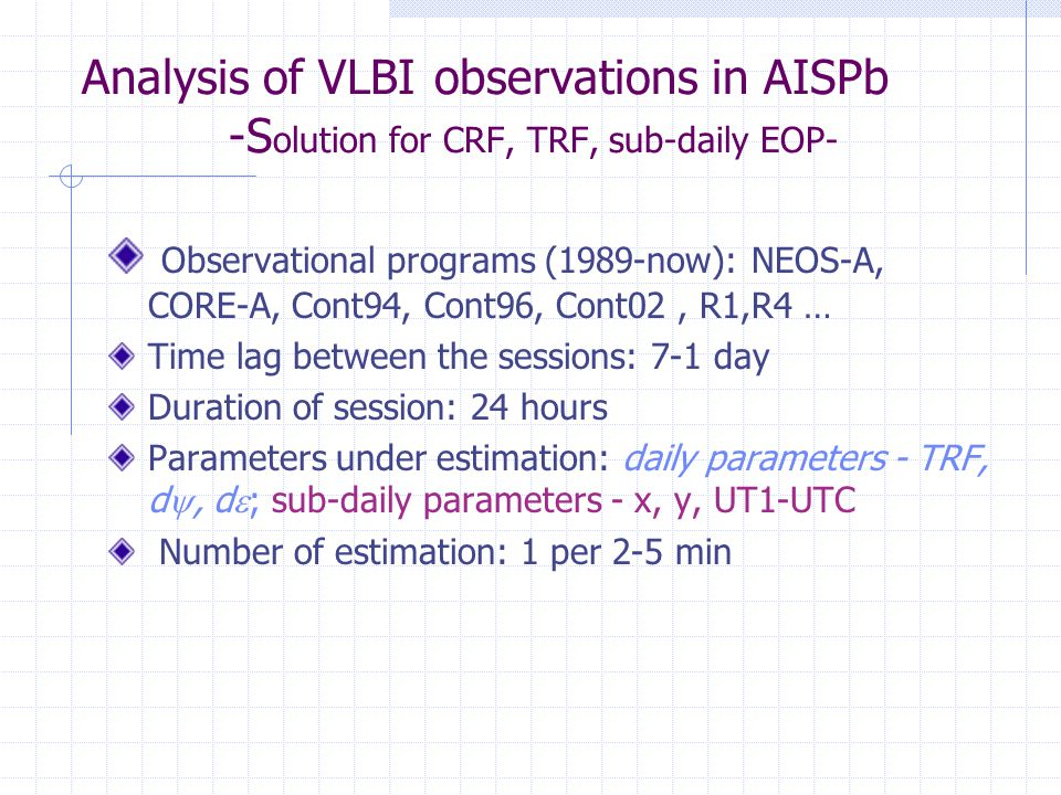 Analysis of VLBI observations in AISPb -S olution for CRF, TRF, sub-daily EOP- Observational programs (1989-now): NEOS-A, CORE-A, Cont94, Cont96, Cont02, R1,R4 … Time lag between the sessions: 7-1 day Duration of session: 24 hours Parameters under estimation: daily parameters - TRF, d , d  ; sub-daily parameters - x, y, UT1-UTC Number of estimation: 1 per 2-5 min