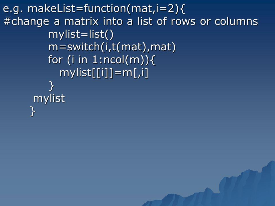 e.g. makeList=function(mat,i=2){ #change a matrix into a list of rows or columns mylist=list() mylist=list() m=switch(i,t(mat),mat) m=switch(i,t(mat),