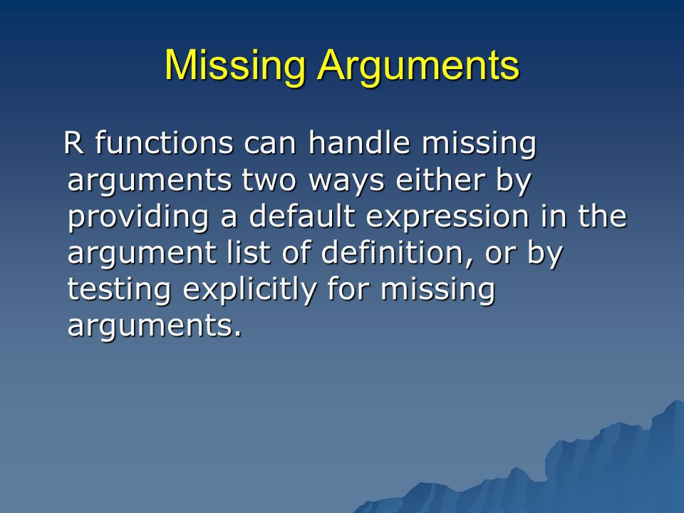 Missing Arguments R functions can handle missing arguments two ways either by providing a default expression in the argument list of definition, or by testing explicitly for missing arguments.