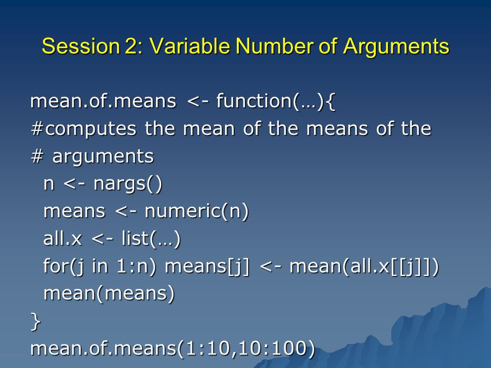 Session 2: Variable Number of Arguments mean.of.means <- function(…){ #computes the mean of the means of the # arguments n <- nargs() n <- nargs() means <- numeric(n) means <- numeric(n) all.x <- list(…) all.x <- list(…) for(j in 1:n) means[j] <- mean(all.x[[j]]) for(j in 1:n) means[j] <- mean(all.x[[j]]) mean(means) mean(means)}mean.of.means(1:10,10:100)