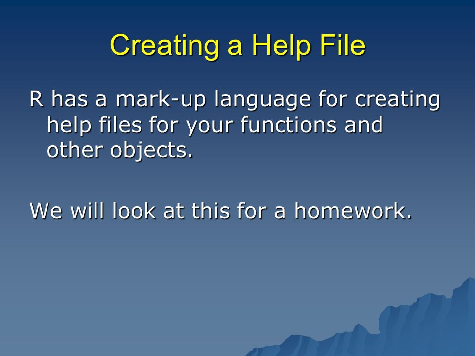Creating a Help File R has a mark-up language for creating help files for your functions and other objects.