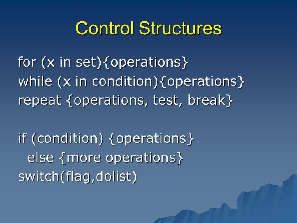 Control Structures for (x in set){operations} while (x in condition){operations} repeat {operations, test, break} if (condition) {operations} else {more operations} else {more operations}switch(flag,dolist)