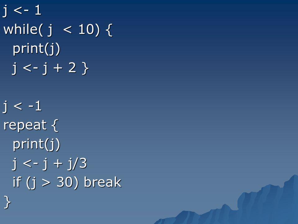 j <- 1 while( j < 10) { print(j) print(j) j <- j + 2 } j <- j + 2 } j < -1 repeat { print(j) print(j) j <- j + j/3 j <- j + j/3 if (j > 30) break if (