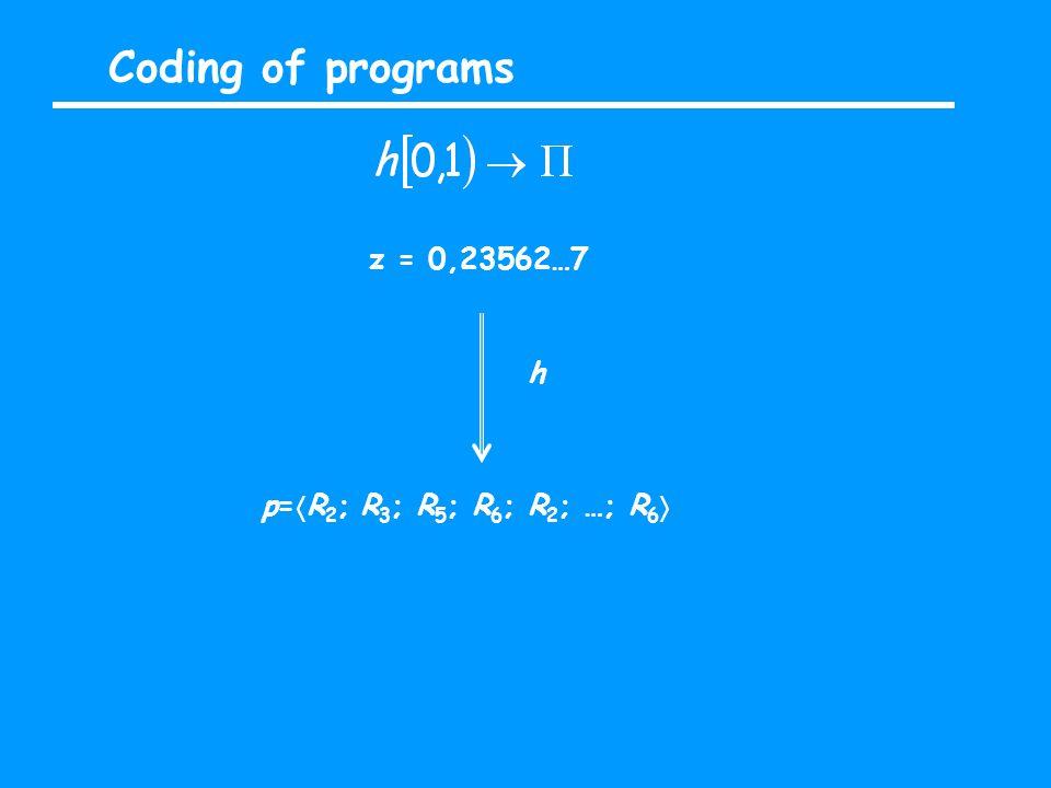 Coding of programs z = 0,23562…7 h p=  R 2 ; R 3 ; R 5 ; R 6 ; R 2 ; …; R 6 