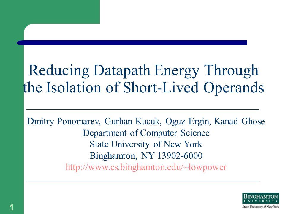 1 Reducing Datapath Energy Through the Isolation of Short-Lived Operands Dmitry Ponomarev, Gurhan Kucuk, Oguz Ergin, Kanad Ghose Department of Computer Science State University of New York Binghamton, NY 13902-6000 http://www.cs.binghamton.edu/~lowpower