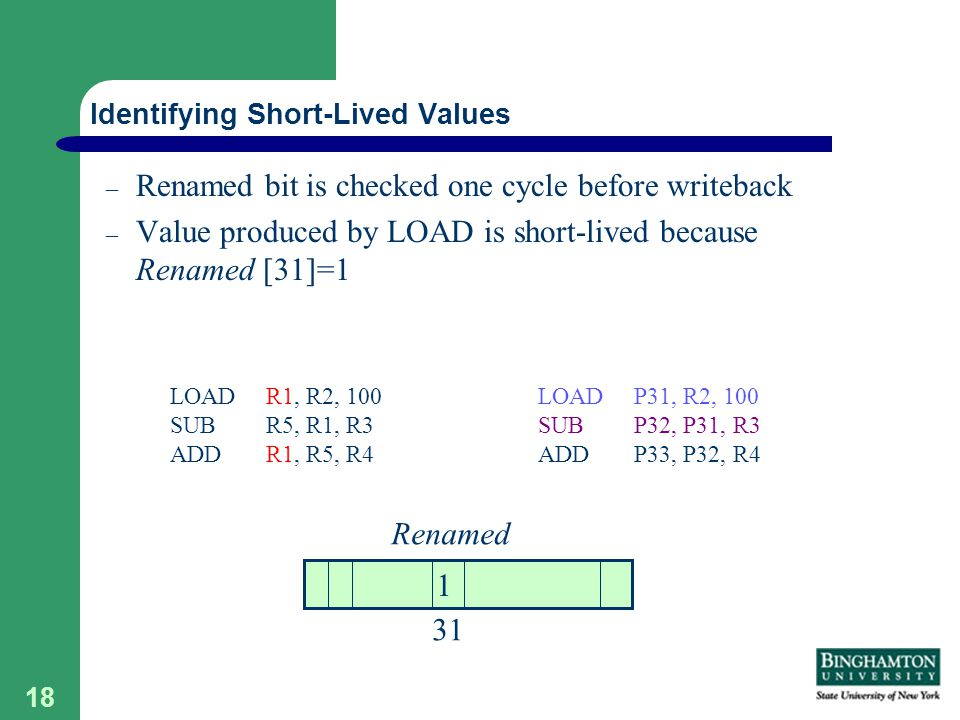 18 – Renamed bit is checked one cycle before writeback – Value produced by LOAD is short-lived because Renamed [31]=1 Identifying Short-Lived Values LOAD P31, R2, 100 SUB P32, P31, R3 ADD P33, P32, R4 LOAD R1, R2, 100 SUB R5, R1, R3 ADD R1, R5, R4 31 1 Renamed