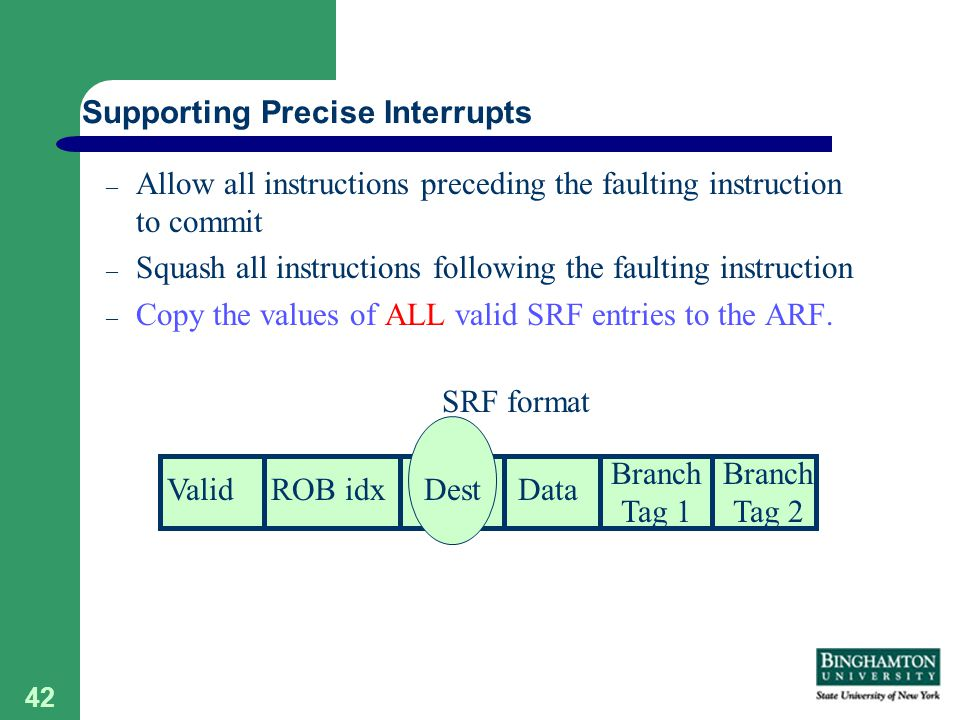 42 – Allow all instructions preceding the faulting instruction to commit – Squash all instructions following the faulting instruction – Copy the values of ALL valid SRF entries to the ARF.