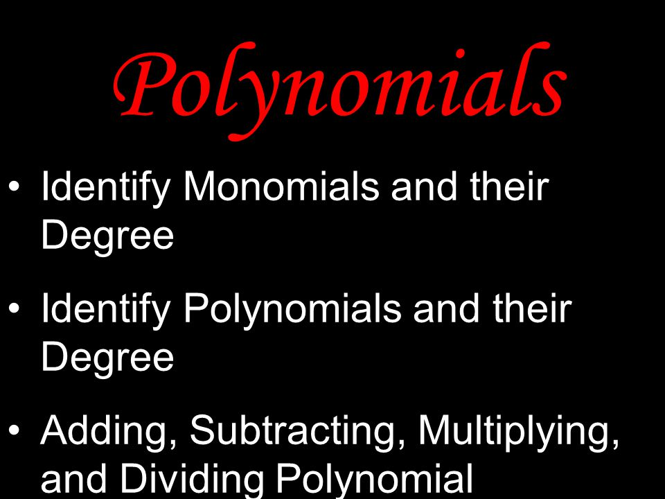 Polynomials Identify Monomials and their Degree Identify Polynomials and their Degree Adding, Subtracting, Multiplying, and Dividing Polynomial Expres